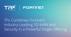 TPx Combines Fortinet's Industry-Leading SD-WAN and Security in a Powerful Single Offering